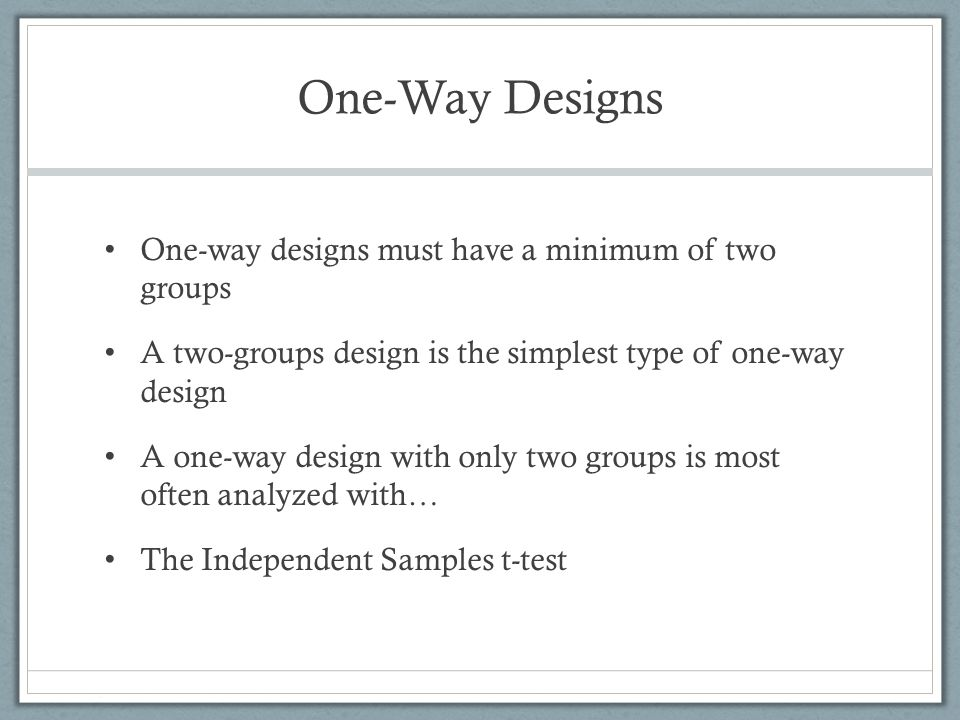 One-Way Designs Experimental designs with more than two groups are called multiple groups designs One-way multiple groups designs are most often analyzed using… the one-way analysis of variance (ANOVA)