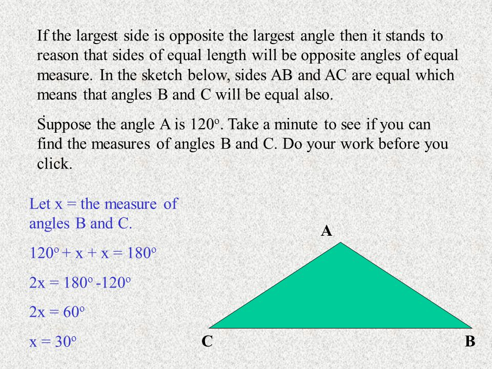 A BC If the largest side is opposite the largest angle then it stands to reason that sides of equal length will be opposite angles of equal measure.