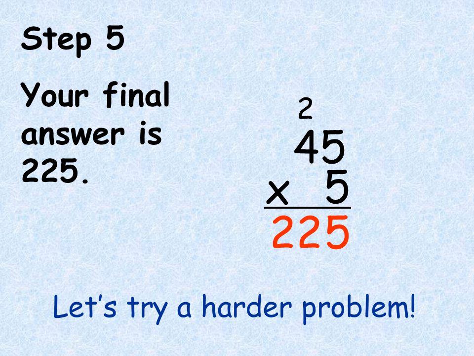 Step 5 Your final answer is 225. Let's try a harder problem! 4 5 5 x 5 2 22