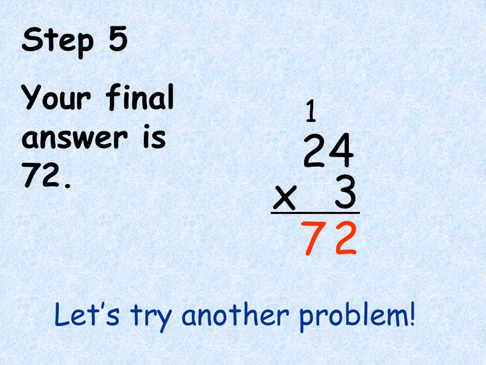 Step 5 Your final answer is 72. 7 2 4 3 x 2 1 Let's try another problem!
