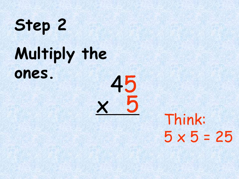 4 5 5 x Step 2 Multiply the ones. Think: 5 x 5 = 25 4 5 5 x