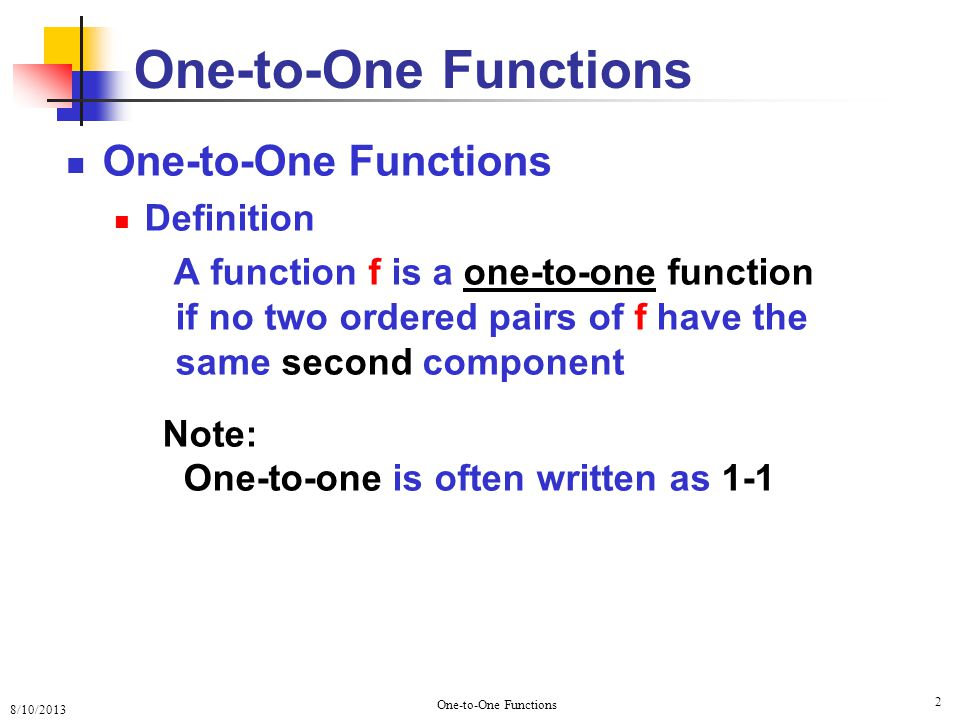 8/10/2013 One-to-One Functions 2 Definition A function f is a one-to-one function if no two ordered pairs of f have the same second component Note: One-to-one is often written as 1-1