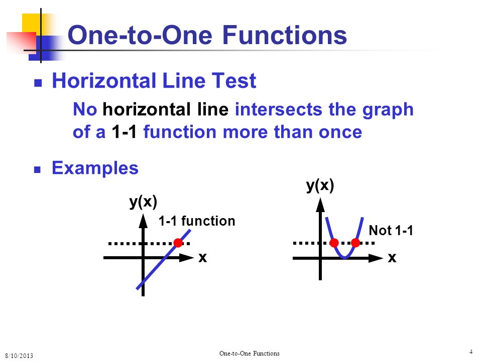 8/10/2013 One-to-One Functions 4 Horizontal Line Test No horizontal line intersects the graph of a 1-1 function more than once Examples x y(x) x ● ● ● 1-1 function Not 1-1