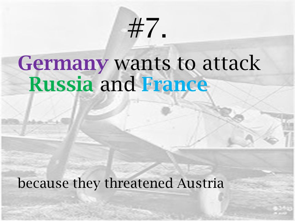 #7. Germany wants to attack Russia and France because they threatened Austria