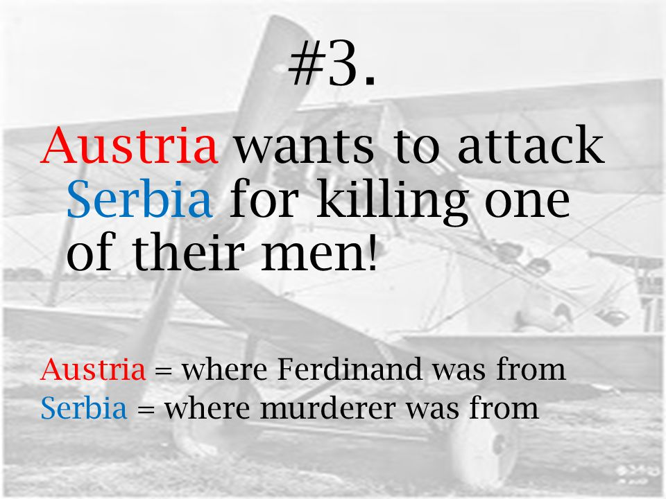 #3. Austria wants to attack Serbia for killing one of their men! Austria = where Ferdinand was from Serbia = where murderer was from