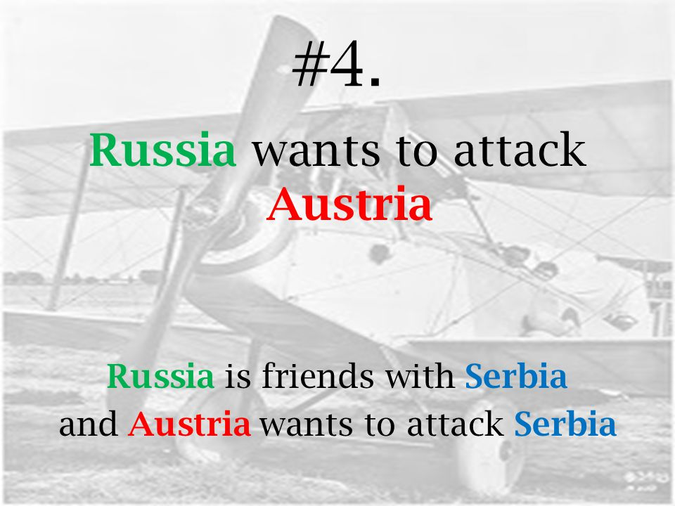 #4. Russia wants to attack Austria Russia is friends with Serbia and Austria wants to attack Serbia