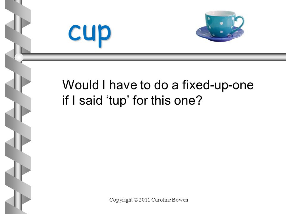 cup cup Would I have to do a fixed-up-one if I said 'tup' for this one? Copyright © 2011 Caroline Bowen