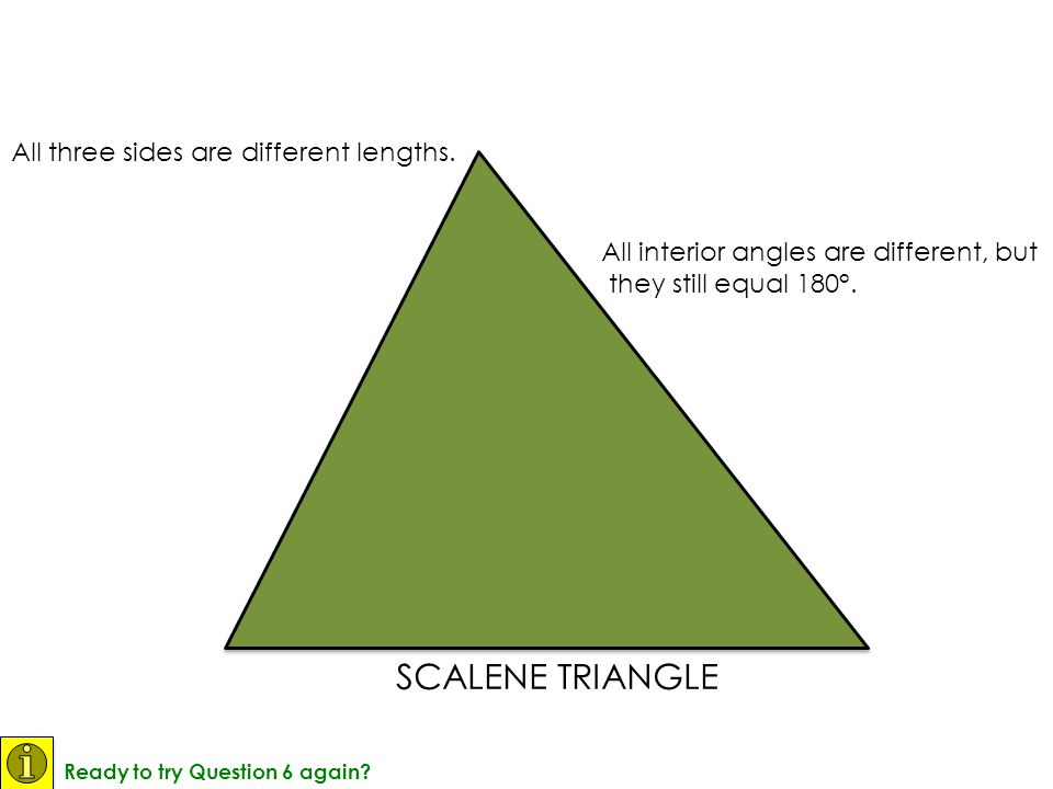 SCALENE TRIANGLE All three sides are different lengths. All interior angles are different, but they still equal 180°.