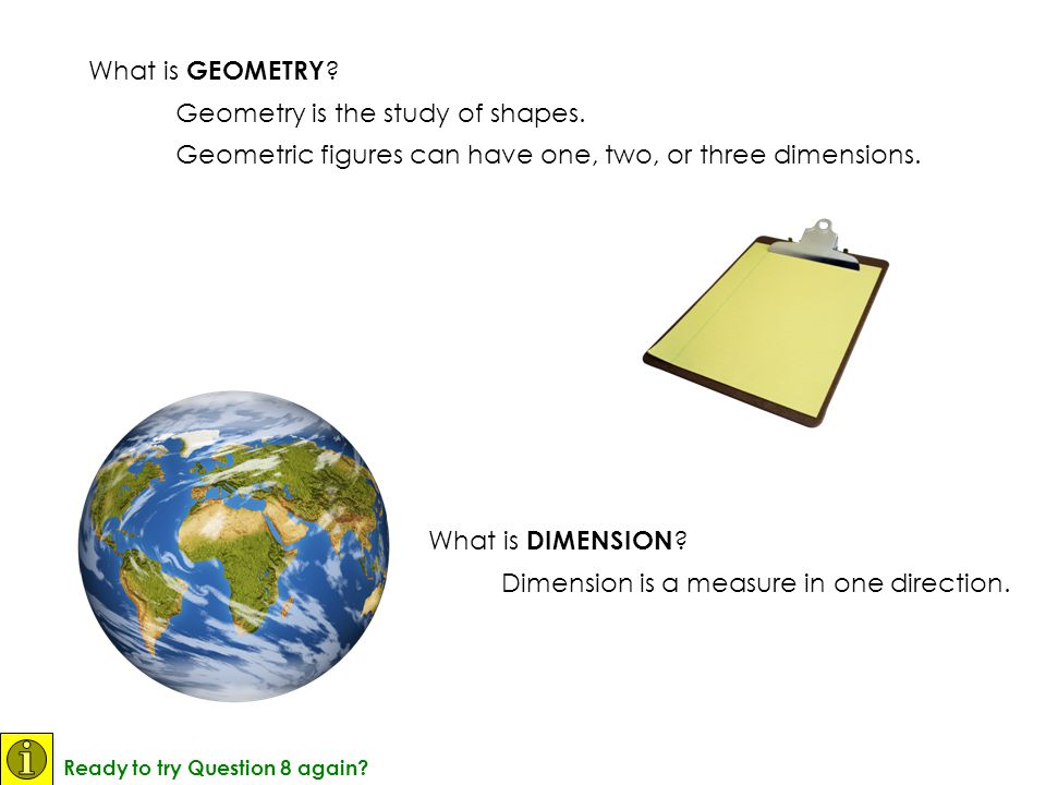 What is DIMENSION ? Dimension is a measure in one direction. What is GEOMETRY ? Geometry is the study of shapes. Geometric figures can have one, two,