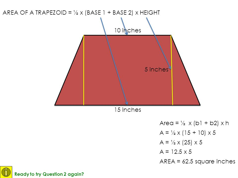 Area = ½ x (b1 + b2) x h AREA OF A TRAPEZOID = ½ x (BASE 1 + BASE 2) x HEIGHT 15 inches 10 inches 5 inches A = ½ x (15 + 10) x 5 A = ½ x (25) x 5 A =