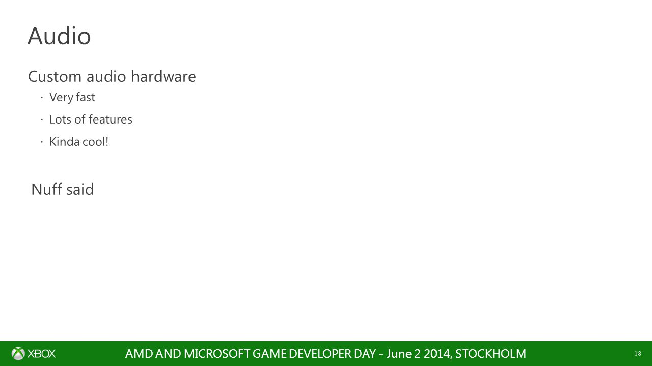 AMD AND MICROSOFT GAME DEVELOPER DAY - June 2 2014, STOCKHOLM 18 Custom audio hardware  Very fast  Lots of features  Kinda cool! Nuff said Audio