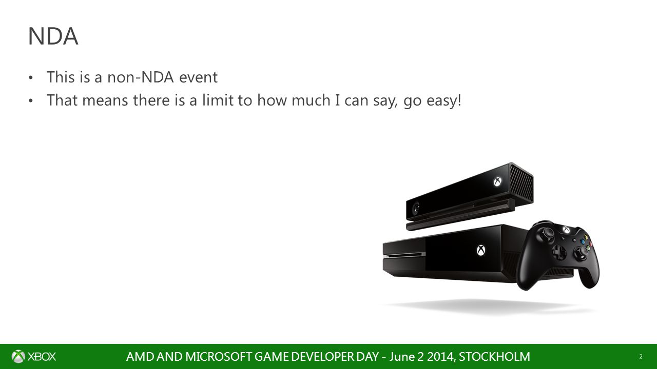 AMD AND MICROSOFT GAME DEVELOPER DAY - June 2 2014, STOCKHOLM 2 This is a non-NDA event That means there is a limit to how much I can say, go easy! ND