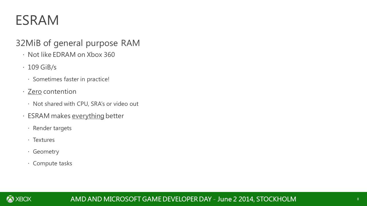 AMD AND MICROSOFT GAME DEVELOPER DAY - June 2 2014, STOCKHOLM 8 32MiB of general purpose RAM  Not like EDRAM on Xbox 360  109 GiB/s  Sometimes fast