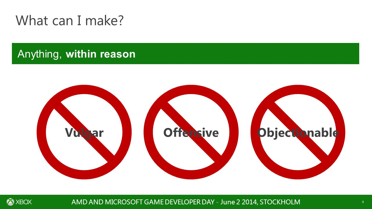AMD AND MICROSOFT GAME DEVELOPER DAY - June 2 2014, STOCKHOLM 4 What can I make? VulgarOffensiveObjectionable Anything, within reason