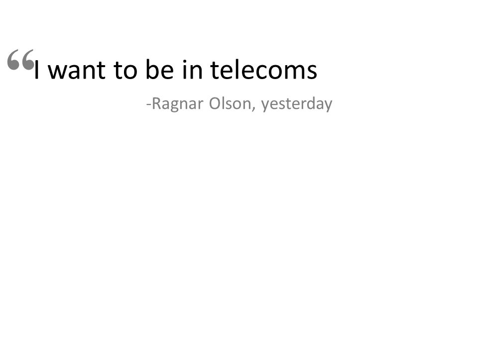 """I want to be in telecoms """" -Ragnar Olson, yesterday"""