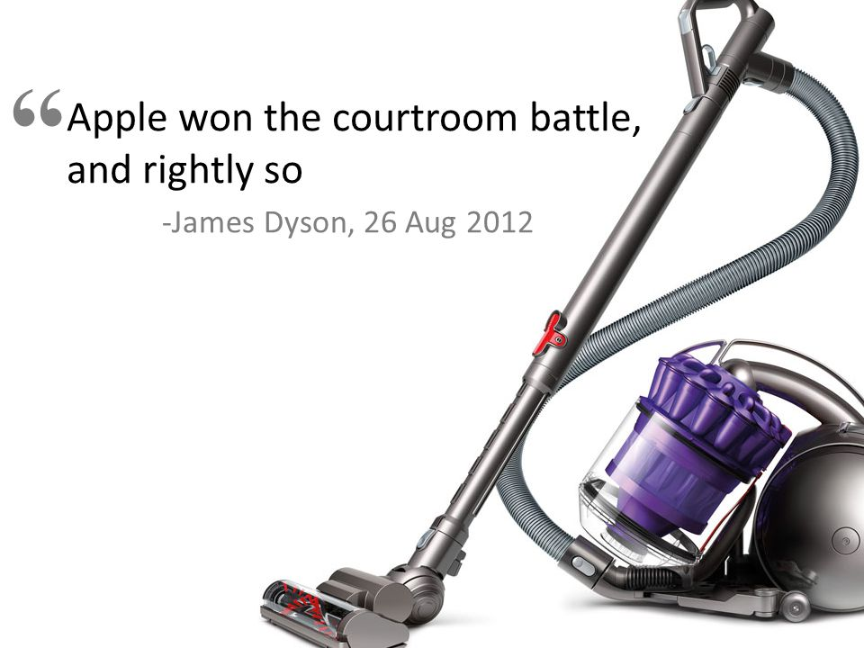 Apple won the courtroom battle, and rightly so -James Dyson, 26 Aug 2012
