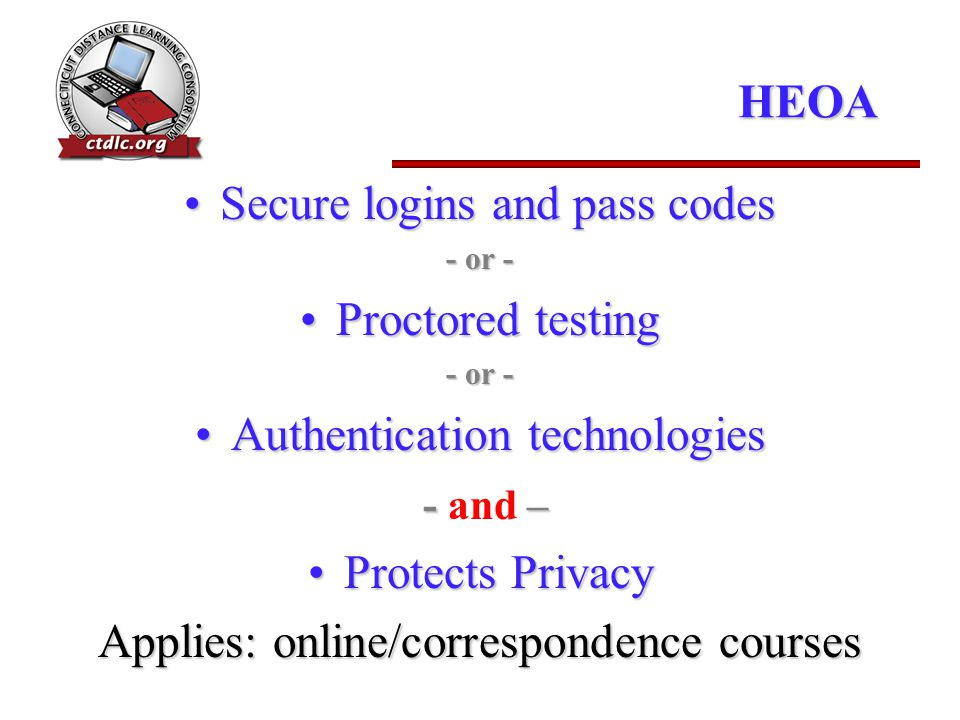 HEOA Secure logins and pass codesSecure logins and pass codes - or - Proctored testingProctored testing - or - Authentication technologiesAuthentication technologies -– - and – Protects PrivacyProtects Privacy Applies: online/correspondence courses