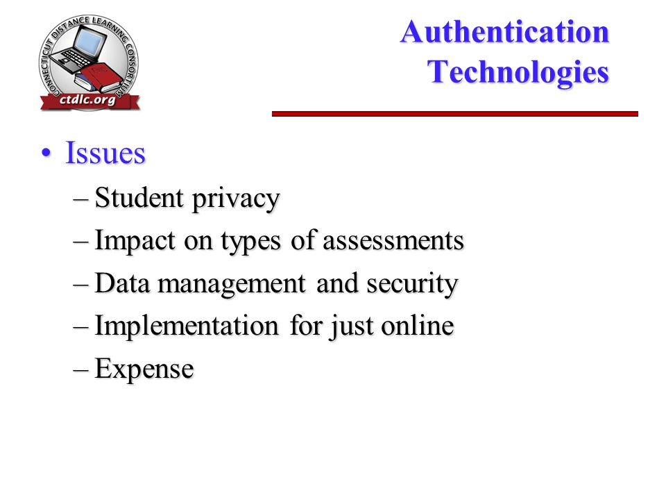 Authentication Technologies IssuesIssues –Student privacy –Impact on types of assessments –Data management and security –Implementation for just onlin