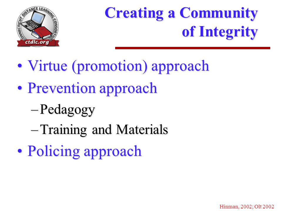 Creating a Community of Integrity Virtue (promotion) approachVirtue (promotion) approach Prevention approachPrevention approach –Pedagogy –Training and Materials Policing approachPolicing approach Hinman, 2002; Olt 2002