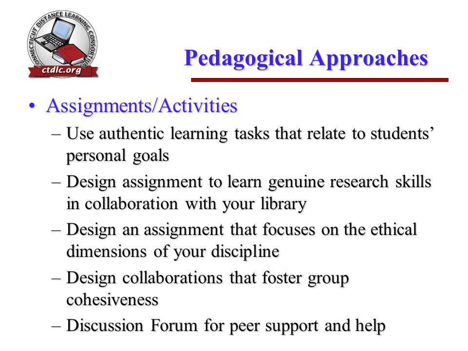 Pedagogical Approaches Assignments/ActivitiesAssignments/Activities –Use authentic learning tasks that relate to students' personal goals –Design assi