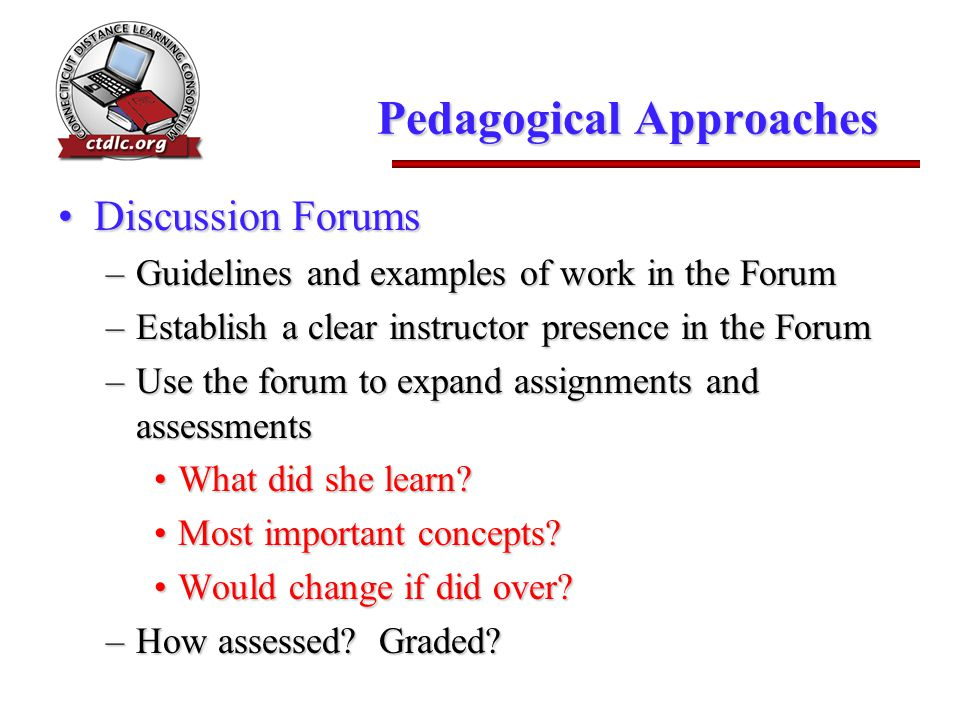Pedagogical Approaches Discussion ForumsDiscussion Forums –Guidelines and examples of work in the Forum –Establish a clear instructor presence in the Forum –Use the forum to expand assignments and assessments What did she learn What did she learn.