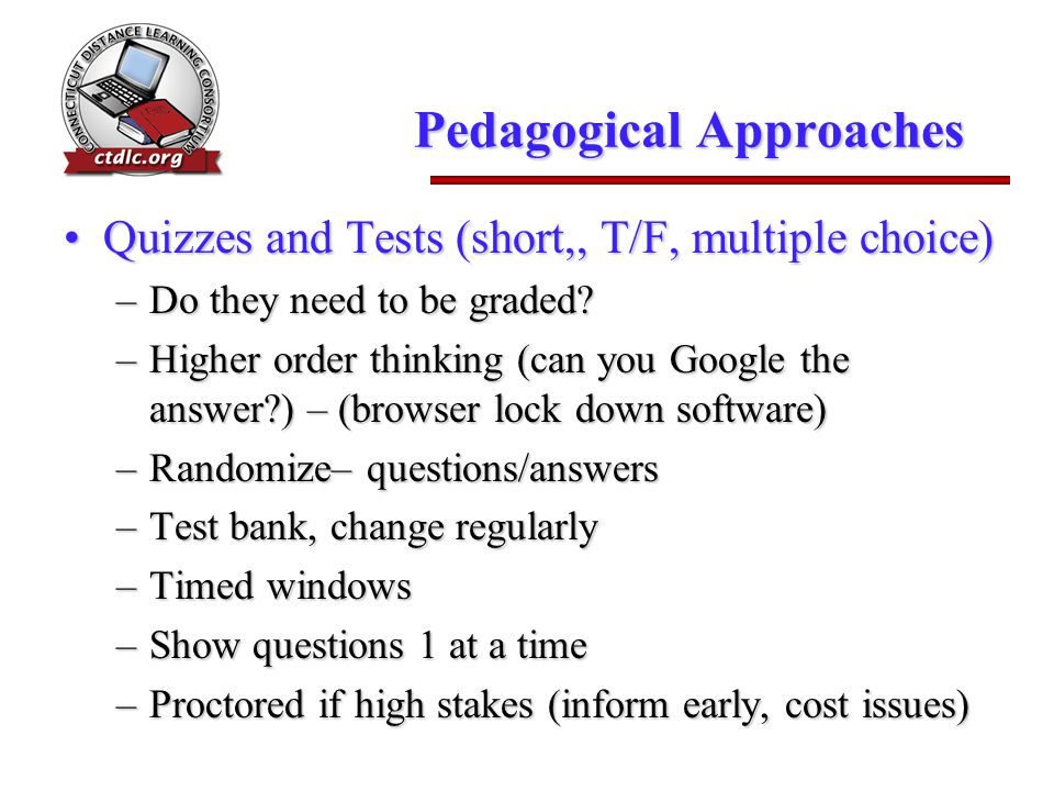 Pedagogical Approaches Quizzes and Tests (short,, T/F, multiple choice)Quizzes and Tests (short,, T/F, multiple choice) –Do they need to be graded.