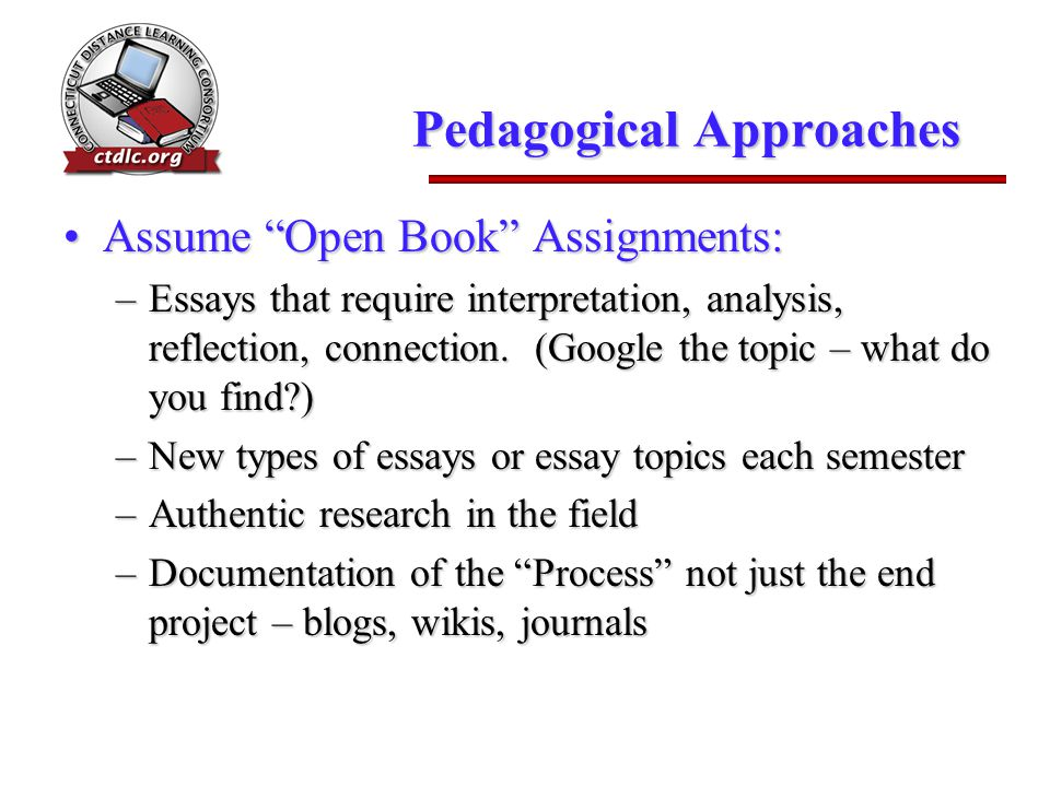 "Pedagogical Approaches Assume ""Open Book"" Assignments:Assume ""Open Book"" Assignments: –Essays that require interpretation, analysis, reflection, conne"