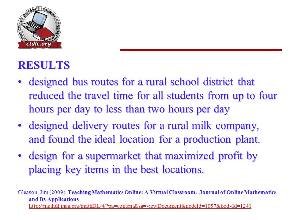 RESULTS designed bus routes for a rural school district that reduced the travel time for all students from up to four hours per day to less than two hours per daydesigned bus routes for a rural school district that reduced the travel time for all students from up to four hours per day to less than two hours per day designed delivery routes for a rural milk company, and found the ideal location for a production plant.designed delivery routes for a rural milk company, and found the ideal location for a production plant.