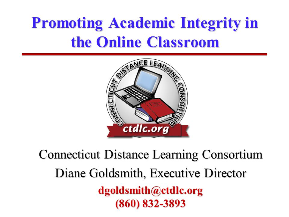 Promoting Academic Integrity in the Online Classroom Connecticut Distance Learning Consortium Diane Goldsmith, Executive Director dgoldsmith@ctdlc.org