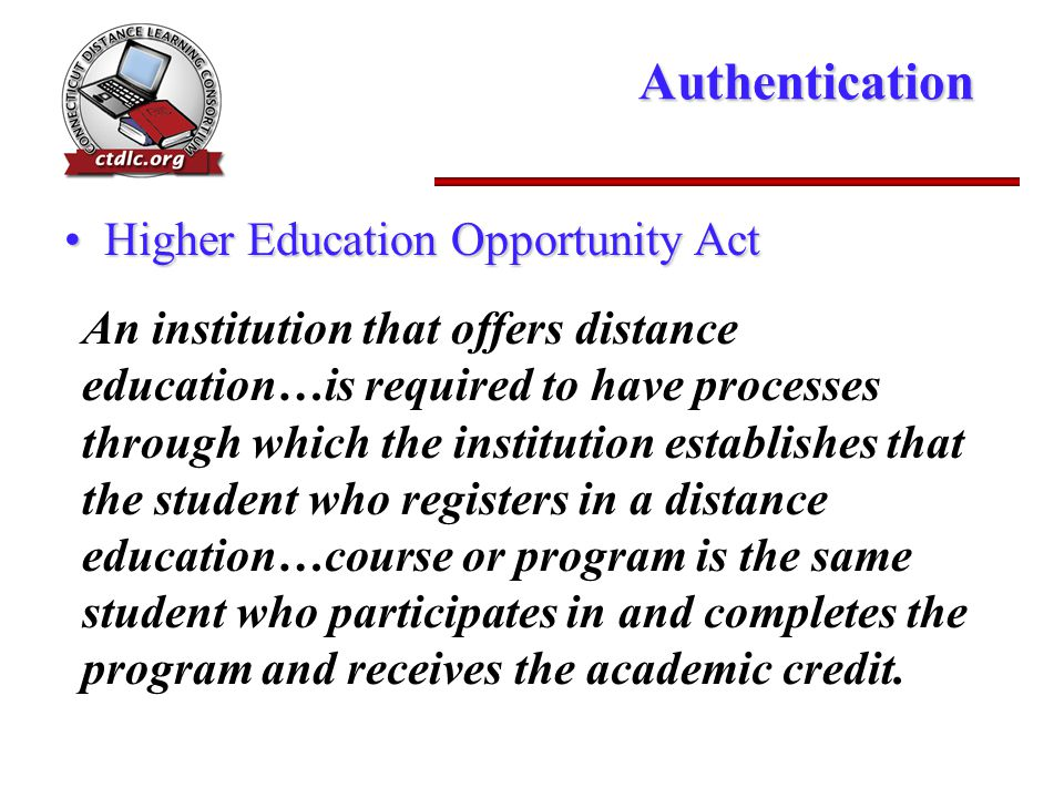 Authentication An institution that offers distance education…is required to have processes through which the institution establishes that the student who registers in a distance education…course or program is the same student who participates in and completes the program and receives the academic credit.