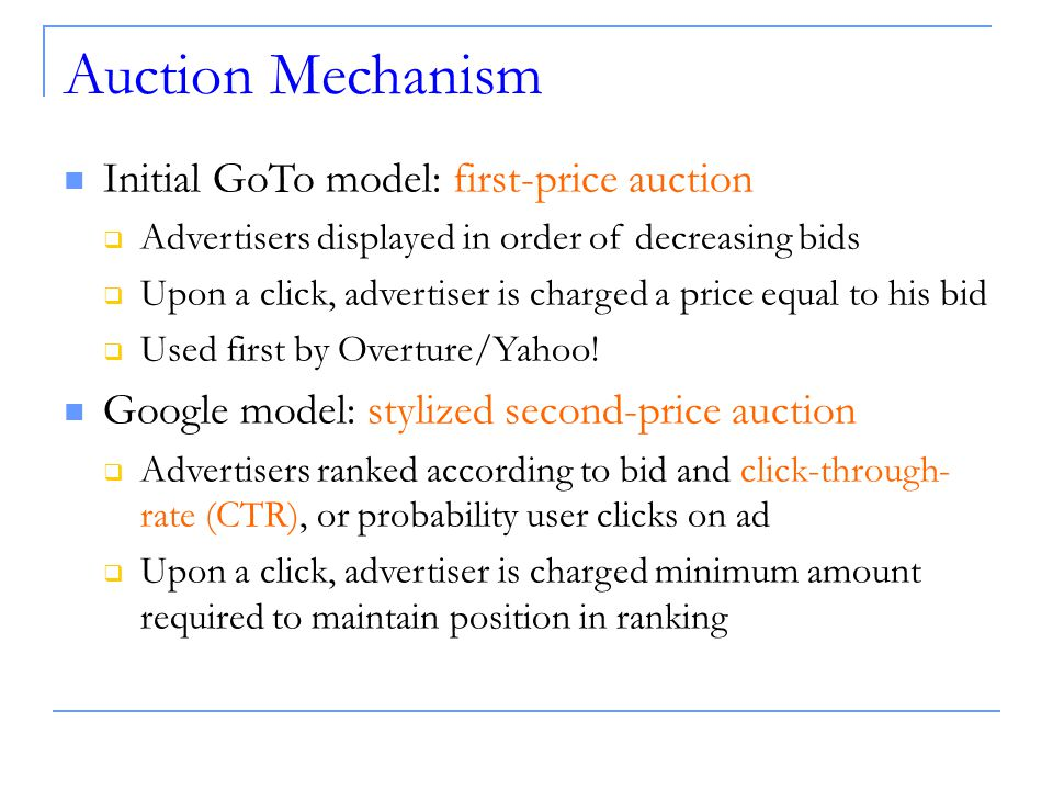 Auction Mechanism Initial GoTo model: first-price auction  Advertisers displayed in order of decreasing bids  Upon a click, advertiser is charged a price equal to his bid  Used first by Overture/Yahoo.