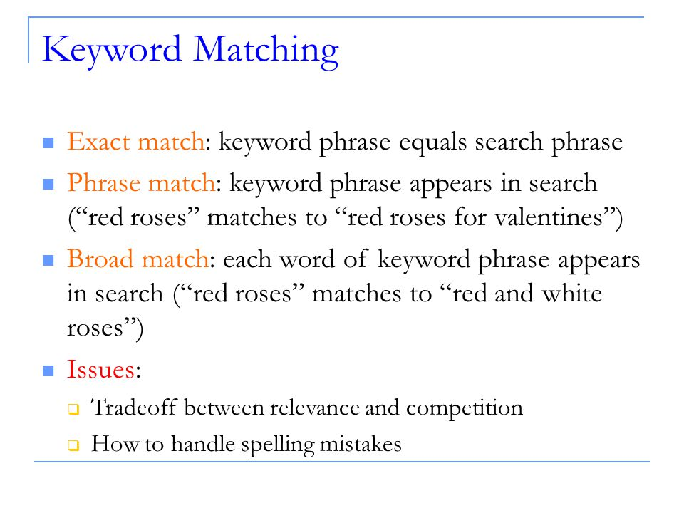 Keyword Matching Exact match: keyword phrase equals search phrase Phrase match: keyword phrase appears in search ( red roses matches to red roses for valentines ) Broad match: each word of keyword phrase appears in search ( red roses matches to red and white roses ) Issues:  Tradeoff between relevance and competition  How to handle spelling mistakes