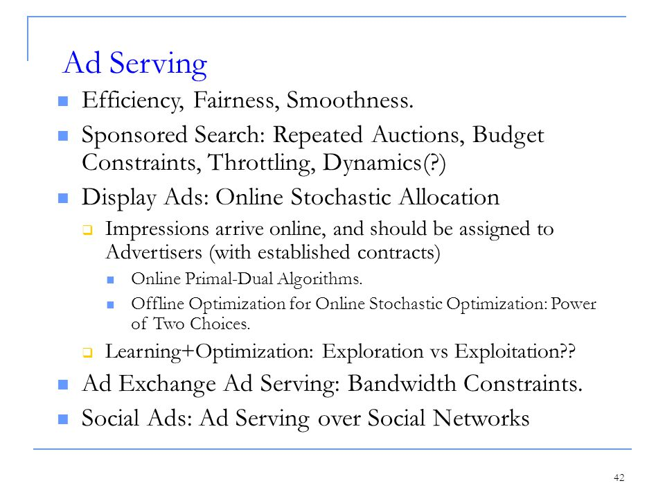 42 Ad Serving Efficiency, Fairness, Smoothness. Sponsored Search: Repeated Auctions, Budget Constraints, Throttling, Dynamics(?) Display Ads: Online S