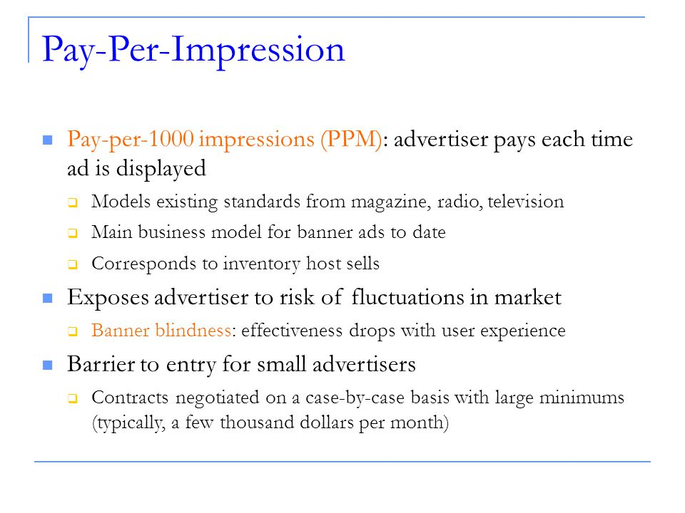 Pay-Per-Impression Pay-per-1000 impressions (PPM): advertiser pays each time ad is displayed  Models existing standards from magazine, radio, television  Main business model for banner ads to date  Corresponds to inventory host sells Exposes advertiser to risk of fluctuations in market  Banner blindness: effectiveness drops with user experience Barrier to entry for small advertisers  Contracts negotiated on a case-by-case basis with large minimums (typically, a few thousand dollars per month)