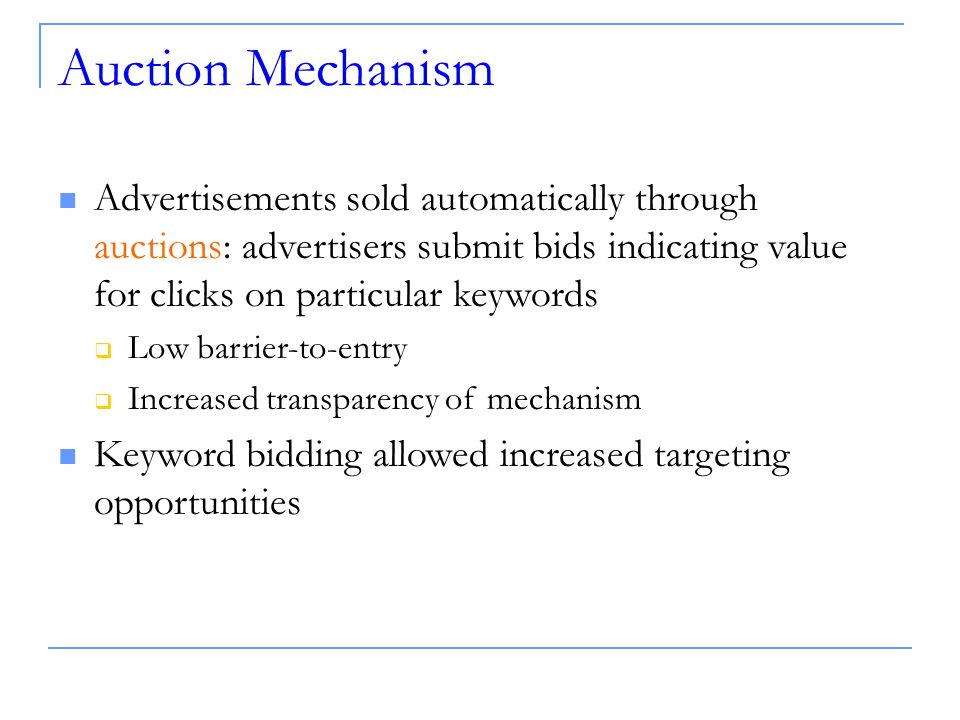 Auction Mechanism Advertisements sold automatically through auctions: advertisers submit bids indicating value for clicks on particular keywords  Low barrier-to-entry  Increased transparency of mechanism Keyword bidding allowed increased targeting opportunities
