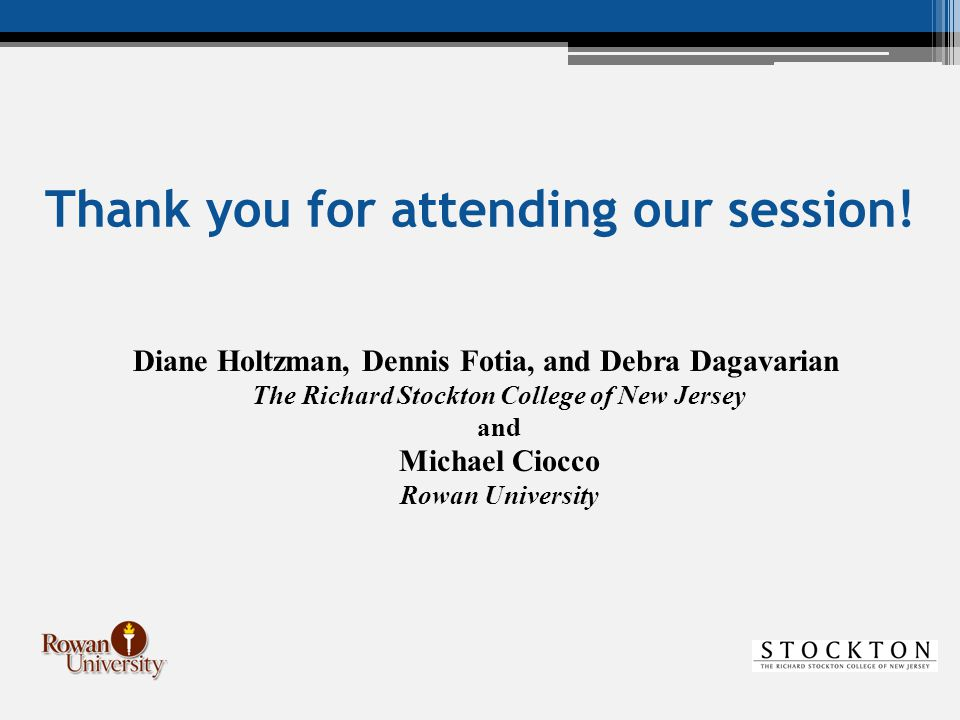Thank you for attending our session! Diane Holtzman, Dennis Fotia, and Debra Dagavarian The Richard Stockton College of New Jersey and Michael Ciocco