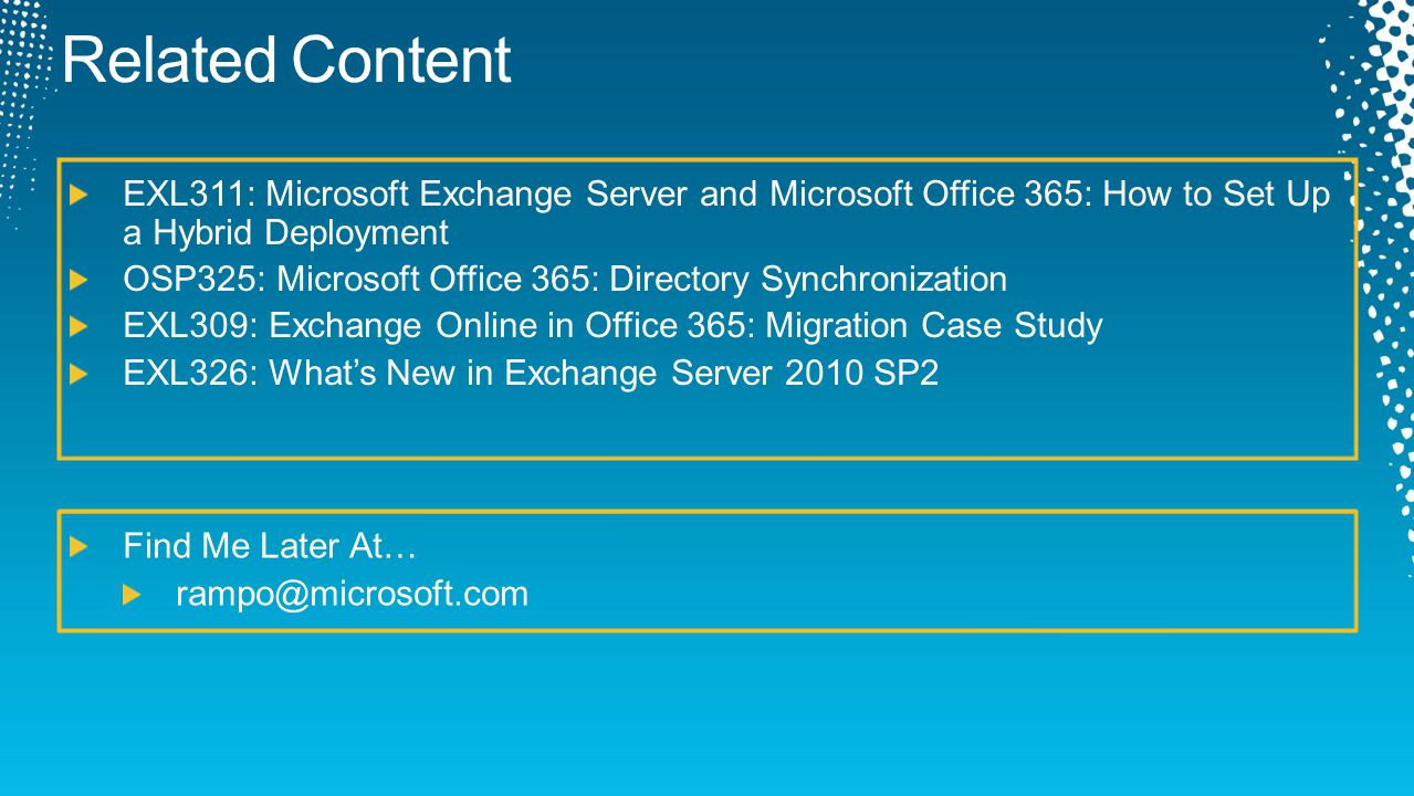EXL311: Microsoft Exchange Server and Microsoft Office 365: How to Set Up a Hybrid Deployment OSP325: Microsoft Office 365: Directory Synchronization EXL309: Exchange Online in Office 365: Migration Case Study EXL326: What's New in Exchange Server 2010 SP2