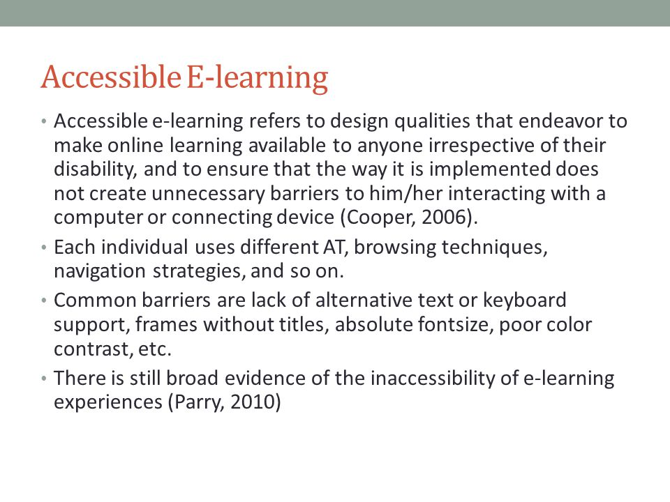 Accessible E-learning Accessible e-learning refers to design qualities that endeavor to make online learning available to anyone irrespective of their disability, and to ensure that the way it is implemented does not create unnecessary barriers to him/her interacting with a computer or connecting device (Cooper, 2006).