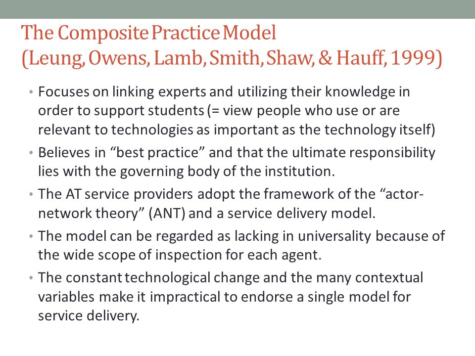 The Composite Practice Model (Leung, Owens, Lamb, Smith, Shaw, & Hauff, 1999) Focuses on linking experts and utilizing their knowledge in order to support students (= view people who use or are relevant to technologies as important as the technology itself) Believes in best practice and that the ultimate responsibility lies with the governing body of the institution.