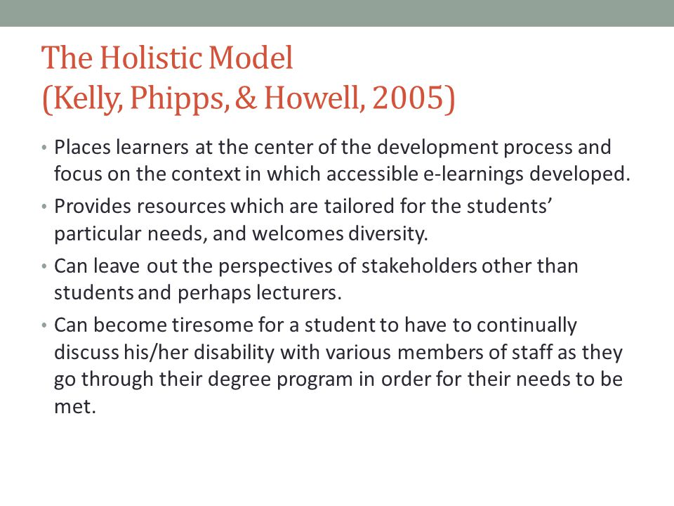 The Holistic Model (Kelly, Phipps, & Howell, 2005) Places learners at the center of the development process and focus on the context in which accessible e-learnings developed.