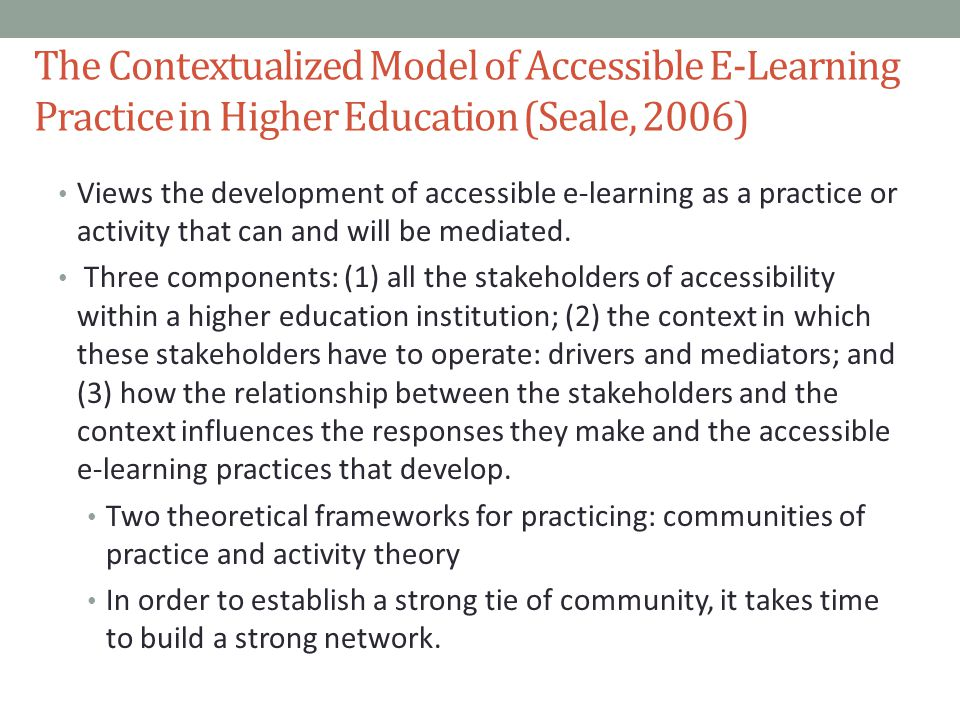 The Contextualized Model of Accessible E-Learning Practice in Higher Education (Seale, 2006) Views the development of accessible e-learning as a practice or activity that can and will be mediated.