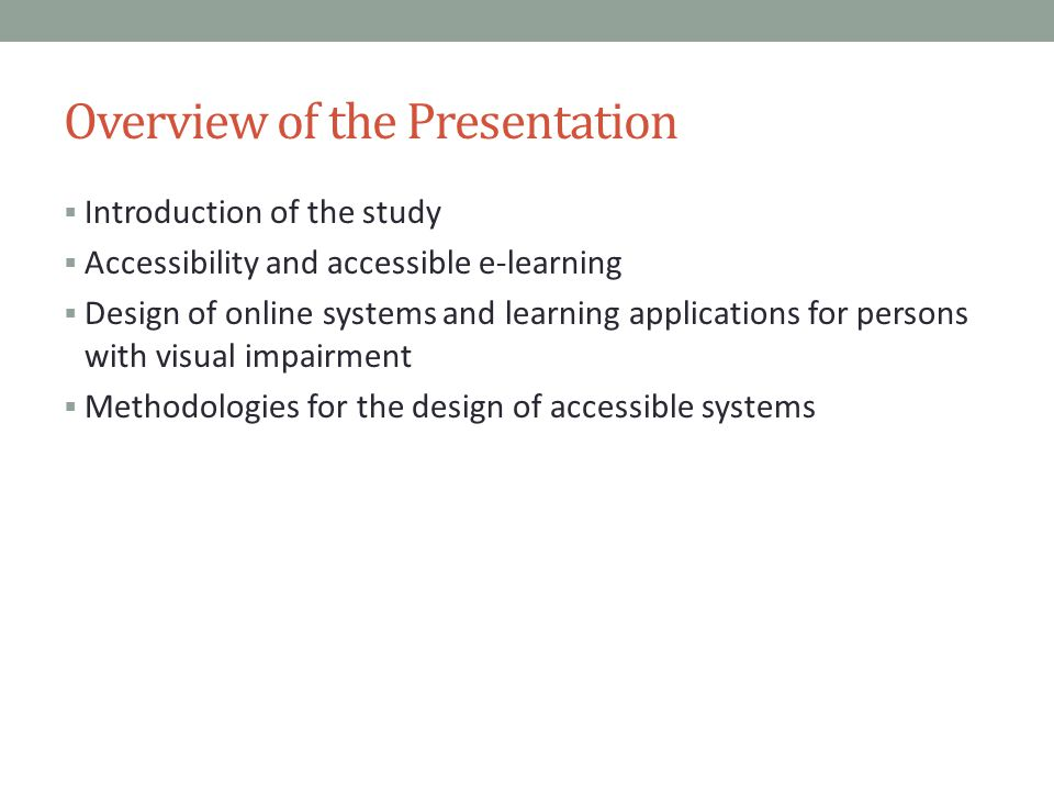 Overview of the Presentation  Introduction of the study  Accessibility and accessible e-learning  Design of online systems and learning applications for persons with visual impairment  Methodologies for the design of accessible systems