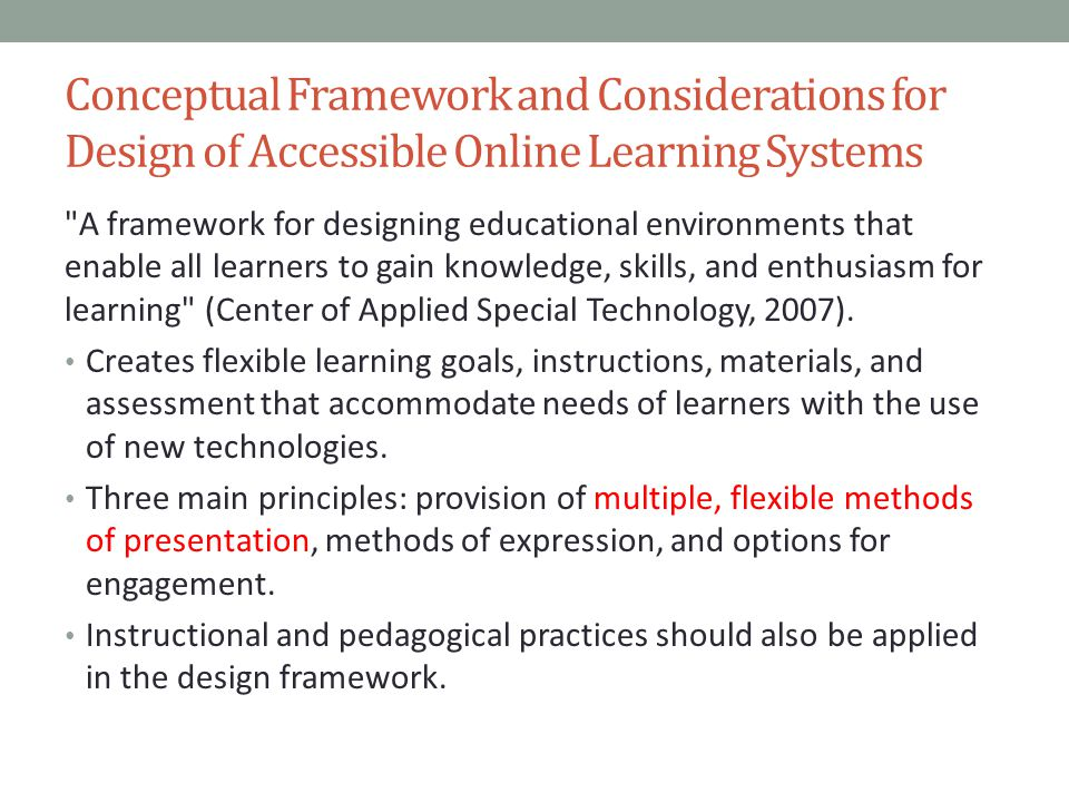 Conceptual Framework and Considerations for Design of Accessible Online Learning Systems A framework for designing educational environments that enable all learners to gain knowledge, skills, and enthusiasm for learning (Center of Applied Special Technology, 2007).