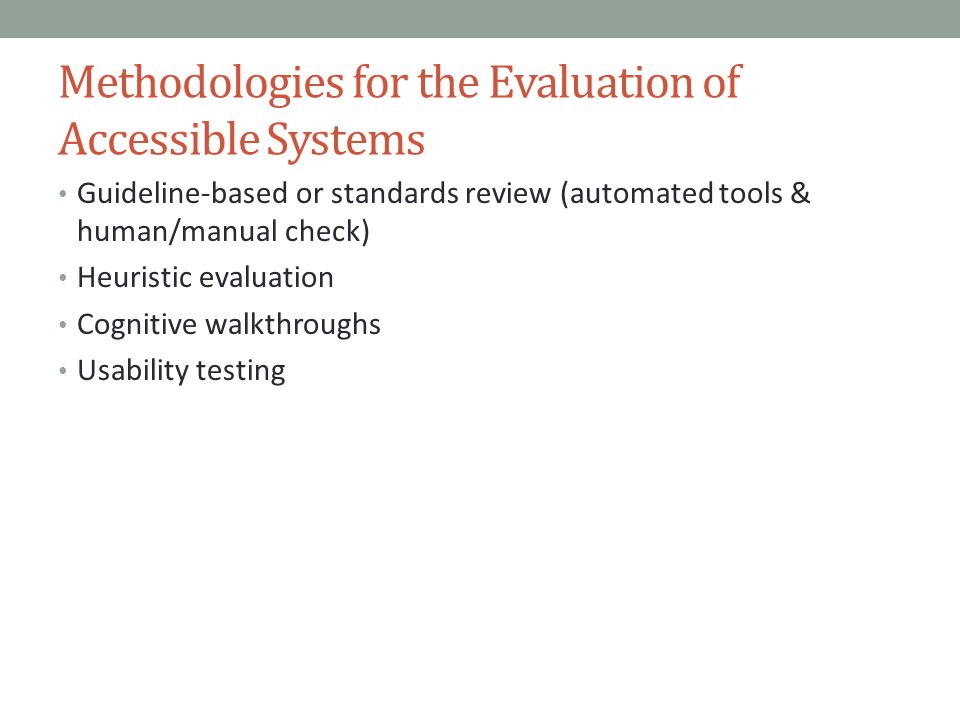 Methodologies for the Evaluation of Accessible Systems Guideline-based or standards review (automated tools & human/manual check) Heuristic evaluation Cognitive walkthroughs Usability testing