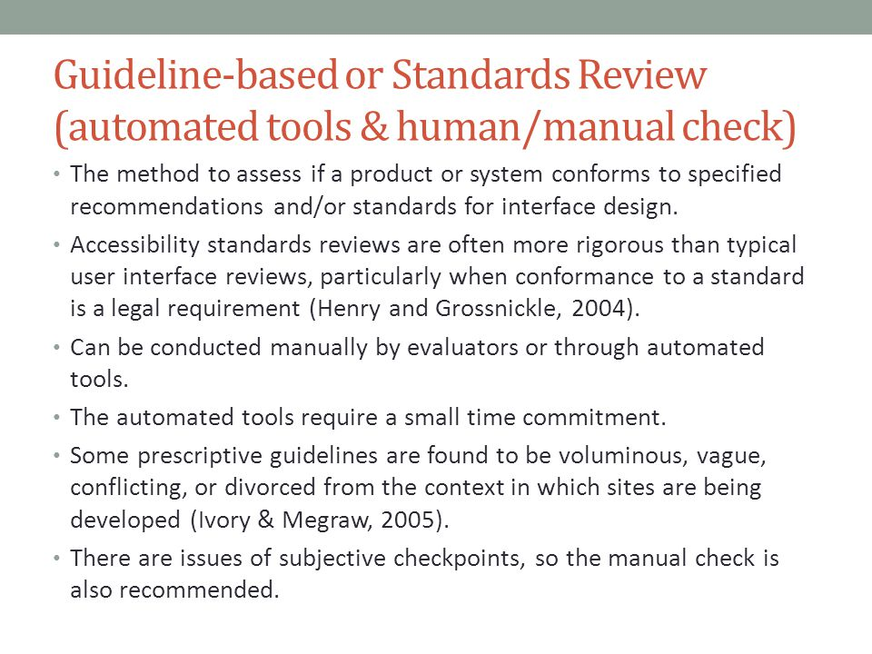 Guideline-based or Standards Review (automated tools & human/manual check) The method to assess if a product or system conforms to specified recommendations and/or standards for interface design.