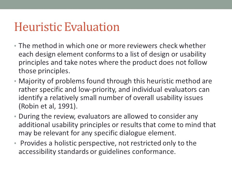 Heuristic Evaluation The method in which one or more reviewers check whether each design element conforms to a list of design or usability principles and take notes where the product does not follow those principles.