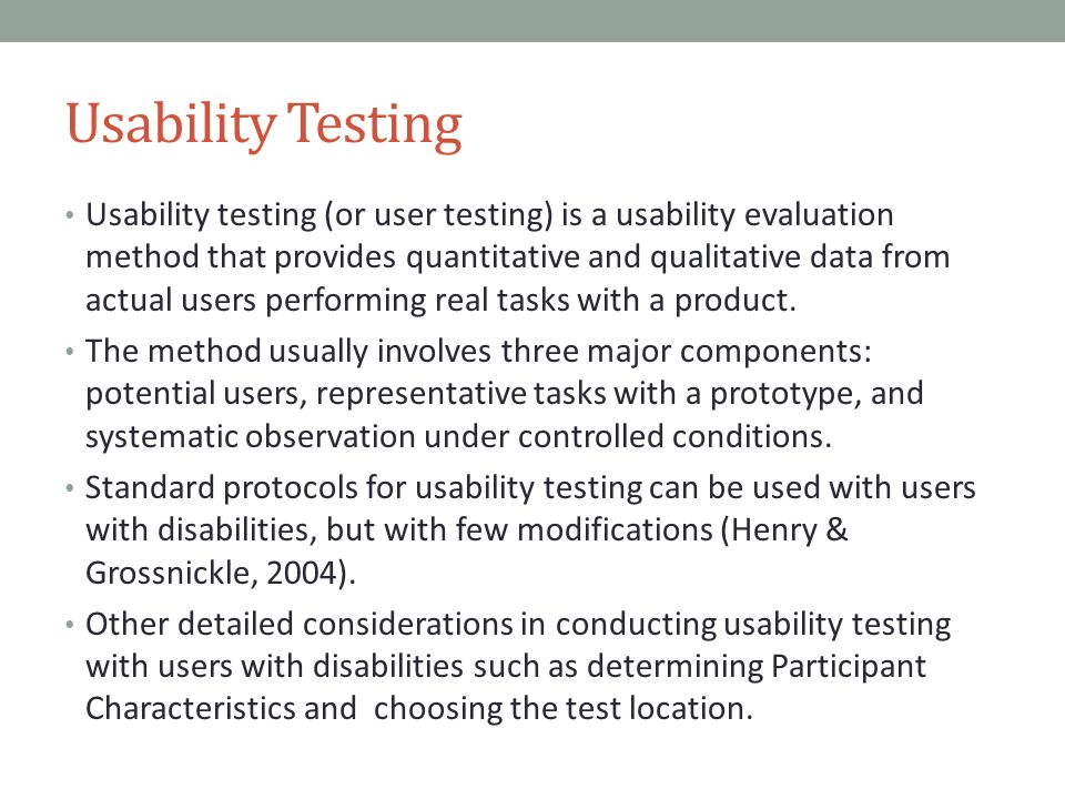 Usability Testing Usability testing (or user testing) is a usability evaluation method that provides quantitative and qualitative data from actual users performing real tasks with a product.