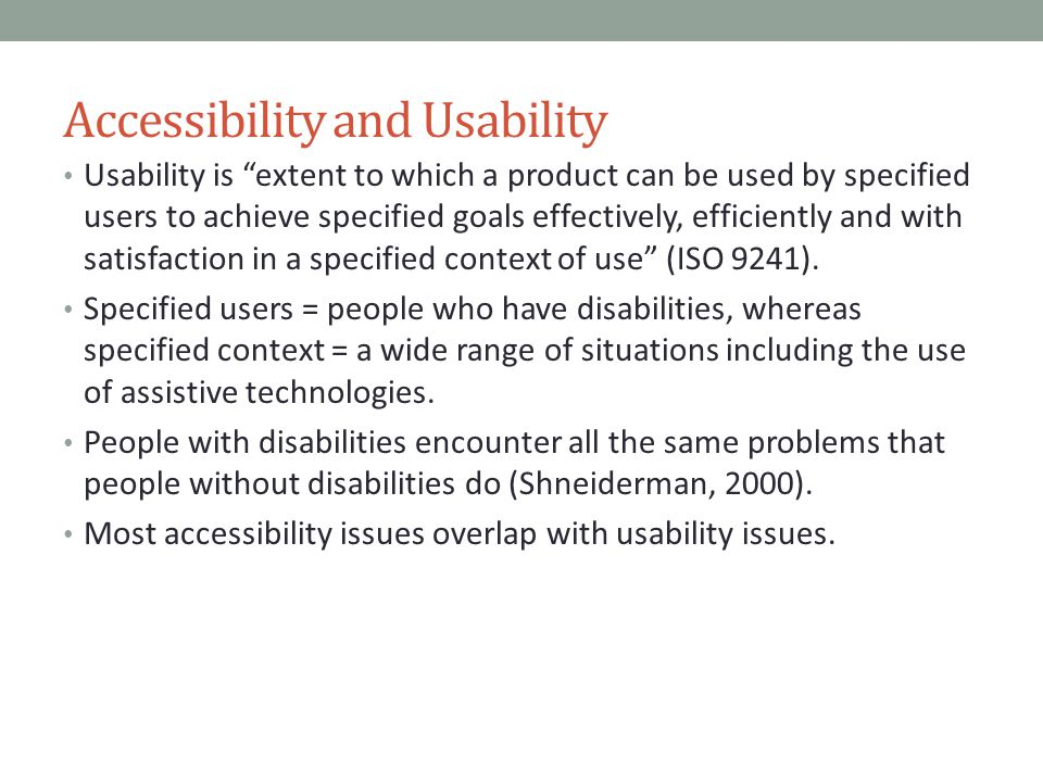 Accessibility and Usability Usability is extent to which a product can be used by specified users to achieve specified goals effectively, efficiently and with satisfaction in a specified context of use (ISO 9241).