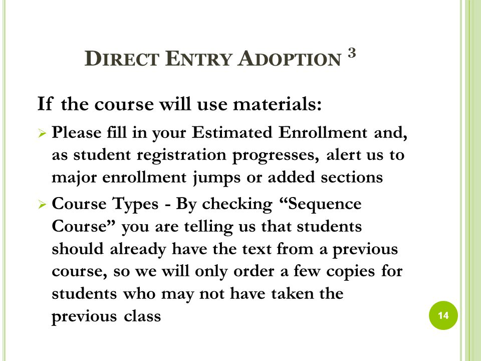 D IRECT E NTRY A DOPTION 3 If the course will use materials:  Please fill in your Estimated Enrollment and, as student registration progresses, alert us to major enrollment jumps or added sections  Course Types - By checking Sequence Course you are telling us that students should already have the text from a previous course, so we will only order a few copies for students who may not have taken the previous class 14