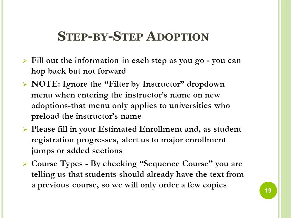 S TEP - BY -S TEP A DOPTION  Fill out the information in each step as you go - you can hop back but not forward  NOTE: Ignore the Filter by Instructor dropdown menu when entering the instructor's name on new adoptions-that menu only applies to universities who preload the instructor's name  Please fill in your Estimated Enrollment and, as student registration progresses, alert us to major enrollment jumps or added sections  Course Types - By checking Sequence Course you are telling us that students should already have the text from a previous course, so we will only order a few copies 19